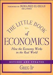 Little Book of Economics : How the Economy Works in the Real World, Revised and Updated - Ip, Greg