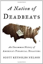 Nation of Deadbeats : An Uncommon History of Americas Financial Disasters - Nelson, Scott Reynolds