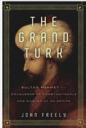 Grand Turk: Sultan Mehmet II - Conqueror of Constantinople and Master of an Empire - Freely, John
