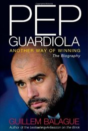 Pep Guardiola : Another Way of Winning : The Biography - Balague, Guillem