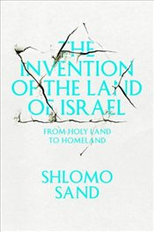 Invention of the Land of Israel : From Holy Land to Homeland - Sand, Shlomo