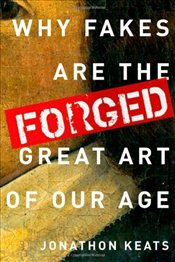 Forged : Why Fakes are the Great Art of Our Age - Keats, Jonathon