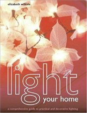 Light Your Home : A Comprehensive Guide to Practical and Decorative Lighting - Wilhide, Elizabeth