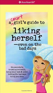 Smart Girls Guide to Liking Herself, Even on the Bad Days: The Secrets to Trusting Yourself, Being  - Zelinger, Laurie
