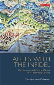Allies with the Infidel : The Ottoman and French Alliance in the Sixteenth Century - Isom-Verhaaren, Christine