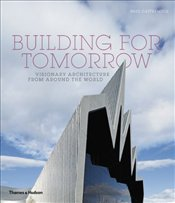 Building for Tomorrow : Visionary Architecture from Around the World - Cattermole, Paul