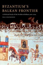 Byzantiums Balkan Frontier: A Political Study of the Northern Balkans, 900-1204 - Stephenson, Paul