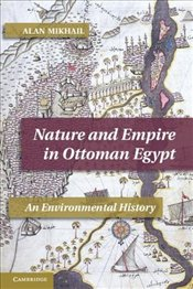 Nature and Empire in Ottoman Egypt : An Environmental History (Studies in Environment and History) - Mikhail, Alan