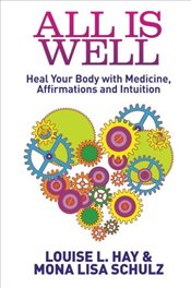 All Is Well : Heal Your Body with Medicine, Affirmations, and Intuition - Hay, Louise L.