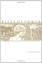 Rites of Power : Symbolism, Ritual and Politics Since the Middle Ages - Wilentz, Sean