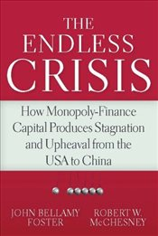 Endless Crisis : How Monopoly-finance Capital Produces Stagnation and Upheaval from the USA to China - Foster, John Bellamy