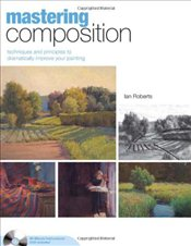Mastering Composition : Techniques and Principles to Dramatically Improve Your Painting - Roberts, Ian