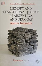 Memory and Transitional Justice in Argentina and Uruguay : Against Impunity - Lessa, Francesca