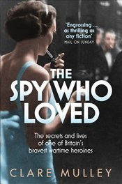 Spy Who Loved: The secrets and lives of Christine Granville, Britains first special agent of World  - Mulley, Clare