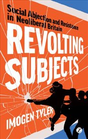 Revolting Subjects : Social Abjection and Resistance in Neoliberal Britain - Tyler, Imogen