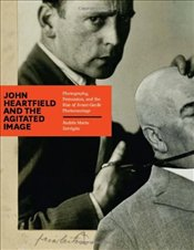 John Heartfield and the Agitated Image: Photography, Persuasion, and the Rise of Avant-garde Photomo - Zervigon, Andres Mario