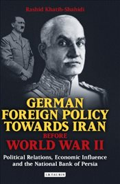 German Foreign Policy Towards Iran Before World War II: Political Relations, Economic Influence and  - Khatib-Shahidi, Rashid