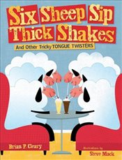 Six Sheep Sip Thick Shakes : And Other Tricky Tongue Twisters - Cleary, Brian P.