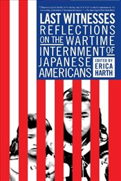 Last Witnesses : Reflections on the Wartime Internment of Japanese Americans - Harth, Erica