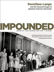 Impounded : Dorothea Lange and the Censored Images of Japanese American Internment - Lange, Dorothea