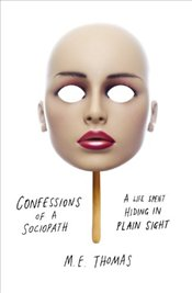 Confessions of a Sociopath: A Life Spent Hiding In Plain Sight - Thomas, M.E.