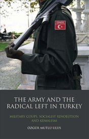 Army and the Radical Left in Turkey : Military Coups, Socialist Revolution and Kemalism  - Ulus, Özgür Mutlu