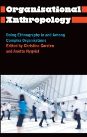Organisational Anthropology: Doing Ethnography in and Among Complex Organisations - Garsten, Christina