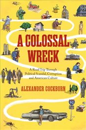 Collossal Wreck : A Road Trip Through Political Scandal, Corruption, and Anerican Culture - Cockburn, Alexander