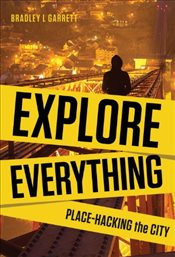 Explore Everything : Place-hacking the City from Tunnels to Skyscrapers - Garrett, Bradley