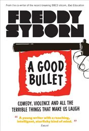 Good Bullet : Comedy, Violence and All the Terrible Things That Make Us Laugh - Syborn, Freddy