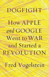 Dogfight: How Apple and Google Went to War and Started a Revolution - Vogelstein, Fred