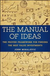 Manual of Ideas: The Proven Framework for Finding the Best Value Investments - Mihaljevic, John