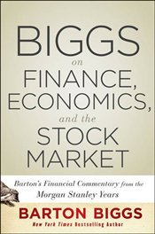 Biggs on Finance, Economics, and the Stock Market: Bartons Financial Commentary from the Morgan Sta - Biggs, Barton