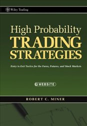 High Probability Trading Strategies: Entry to Exit Tactics for the Forex, Futures, and Stock Markets - Miner, Robert C.