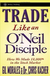 Trade Like an ONeil Disciple: How We Made 18,000% in the Stock Market - Morales, Gil
