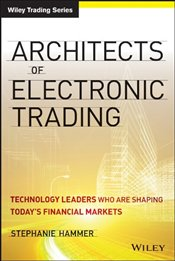 Architects of Electronic Trading: Technology Leaders Who are Shaping Todays Financial Markets - Hammer, Stephanie
