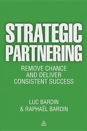 Strategic Partnering: Remove Chance and Deliver Consistent Success - Bardin, Luc