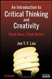 Introduction to Critical Thinking and Creativity: Think More, Think Better - Lau, J.Y.F.