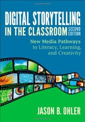 Digital Storytelling in the Classroom 2e : New Media Pathways to Literacy, Learning, and Creativity - Ohler, Jason B.