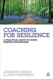 Coaching for Resilience: A Practical Guide to Using Positive Psychology - Green, Adrienne