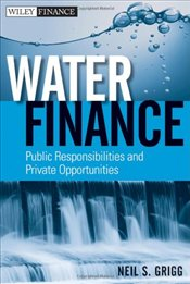 Water Finance: Public Responsibilities and Private Opportunities - Grigg, Neil S.
