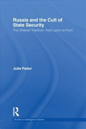 Russia and the Cult of State Security : The Chekist Tradition, From Lenin to Putin - Fedor, Julie