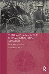 China and Japan in the Russian Imagination, 1685-1922: To the Ends of the Orient (Routledge Studies  - Lim, Susanna Soojung