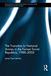 Transition to National Armies in the Former Soviet Republics, 1988-2005 (Routledge Contemporary Russ - Lehrke, Jesse Paul