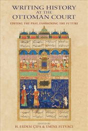 Writing History at the Ottoman Court : Editing the Past, Fashioning the Future - Çıpa, H. Erdem