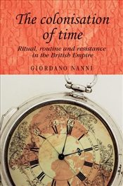 Colonisation of Time : Ritual, Routine and Resistance in the British Empire (Studies in Imperialism) - Nanni, Giordano