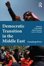 Democratic Transition in the Middle East : Unmaking Power - Sadiki, Larbi