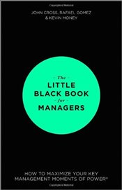 Little Black Book for Managers: How to Maximize Your Key Management Moments of Power - Cross, John