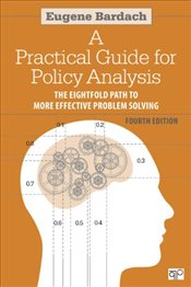 Practical Guide for Policy Analysis 4e : The Eightfold Path to More Effective Problem Solving - Bardach, Eugene