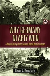 Why Germany Nearly Won : A New History of the Second World War in Europe - Mercatante, Steven D.